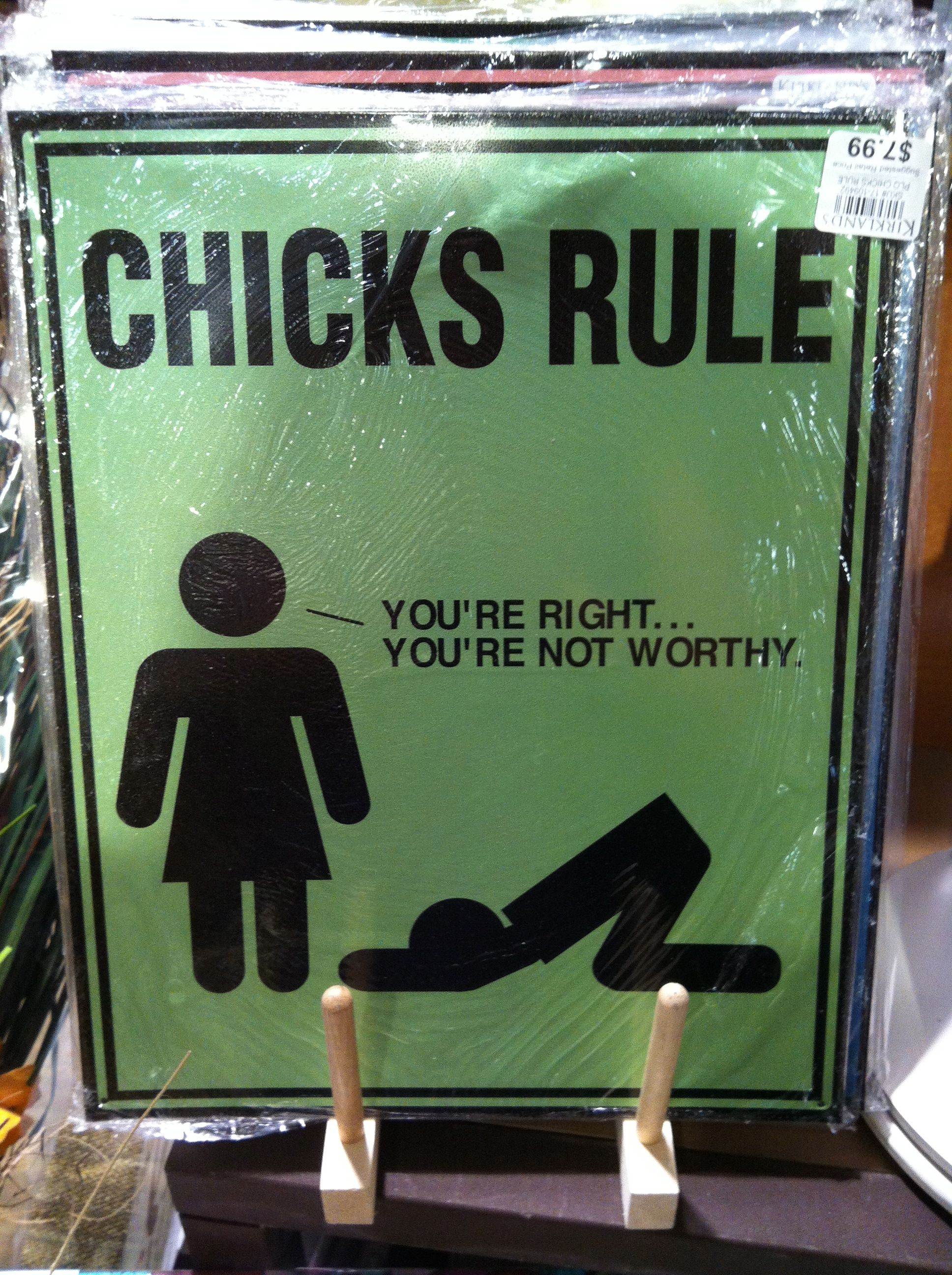 chicks rule. you're right. you're not worthy